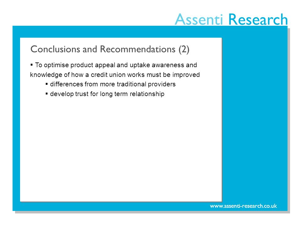 www.assenti-research.co.uk To optimise product appeal and uptake awareness and knowledge of how a credit union works must be improved differences from more traditional providers develop trust for long term relationship Conclusions and Recommendations (2)