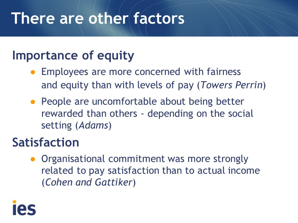 There are other factors Importance of equity Employees are more concerned with fairness and equity than with levels of pay (Towers Perrin) People are
