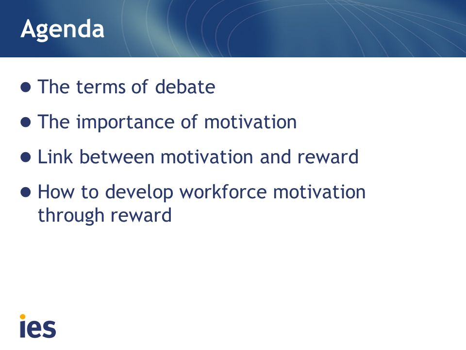 Agenda The terms of debate The importance of motivation Link between motivation and reward How to develop workforce motivation through reward