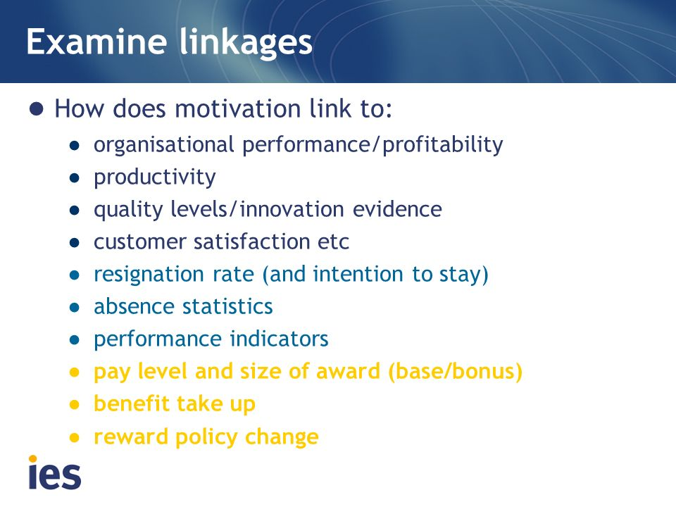 Examine linkages How does motivation link to: organisational performance/profitability productivity quality levels/innovation evidence customer satisf