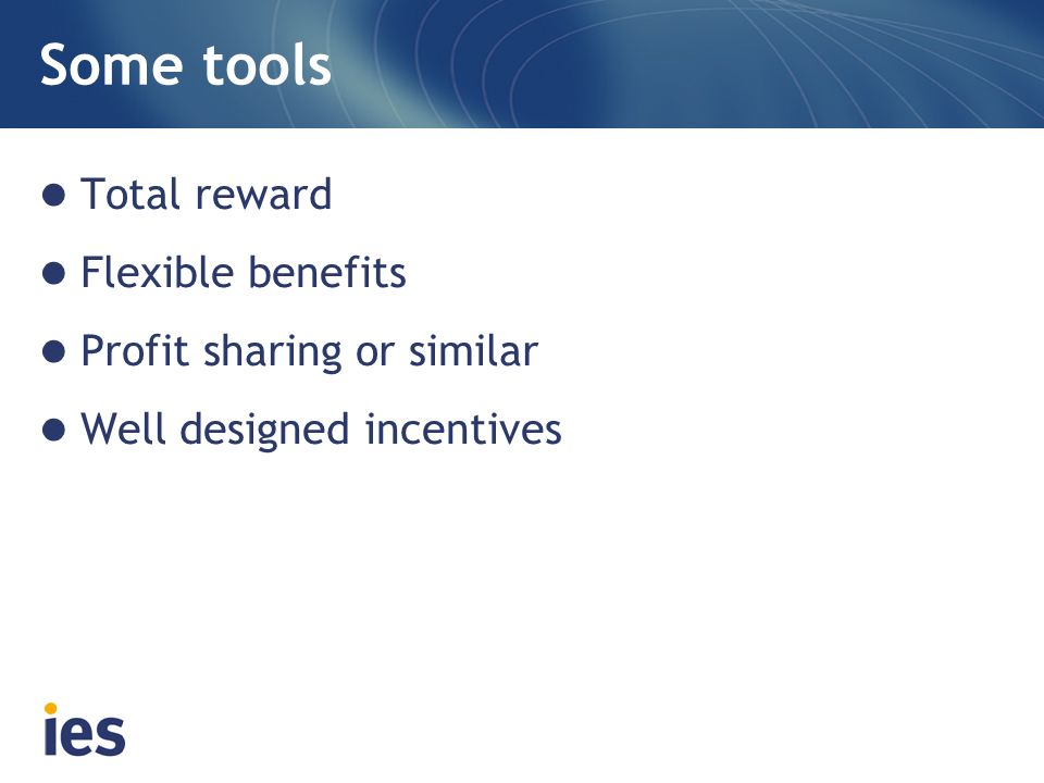 Some tools Total reward Flexible benefits Profit sharing or similar Well designed incentives