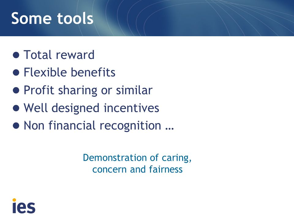 Some tools Total reward Flexible benefits Profit sharing or similar Well designed incentives Non financial recognition … Demonstration of caring, concern and fairness