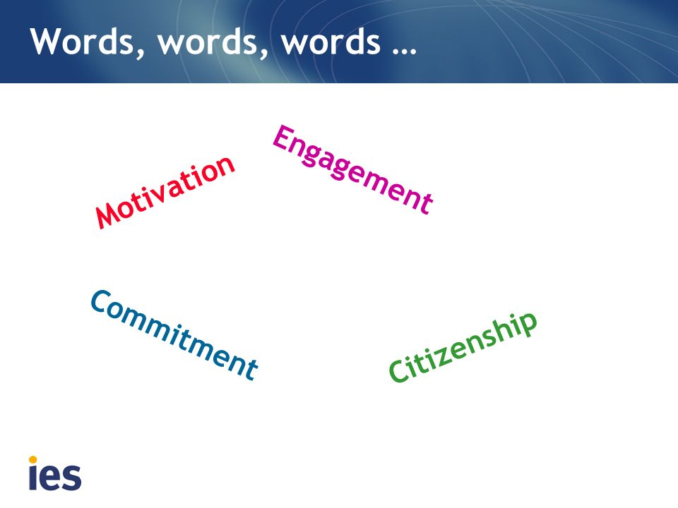 Words, words, words … Motivation Commitment Engagement Citizenship