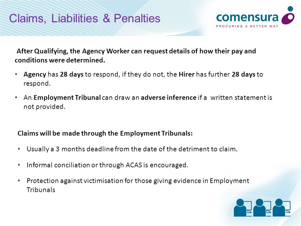 Any or all parties will be liable to the extent that the ET decides it is responsible Any or all parties will have a defence if they can demonstrate they have – Taken reasonable steps to determine the comparable terms – Applied those terms at the end of the qualifying period The tribunal will compensate the worker for the infringement of their rights or any detriment suffered The minimum award will usually be 2 weeks pay Where assignments have been structured to evade the Regulations, an additional £5000 penalty may be awarded Injury to feelings is excluded