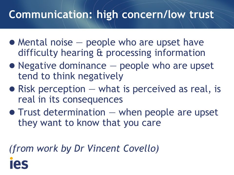 Communication: high concern/low trust Mental noise people who are upset have difficulty hearing & processing information Negative dominance people who are upset tend to think negatively Risk perception what is perceived as real, is real in its consequences Trust determination when people are upset they want to know that you care (from work by Dr Vincent Covello)