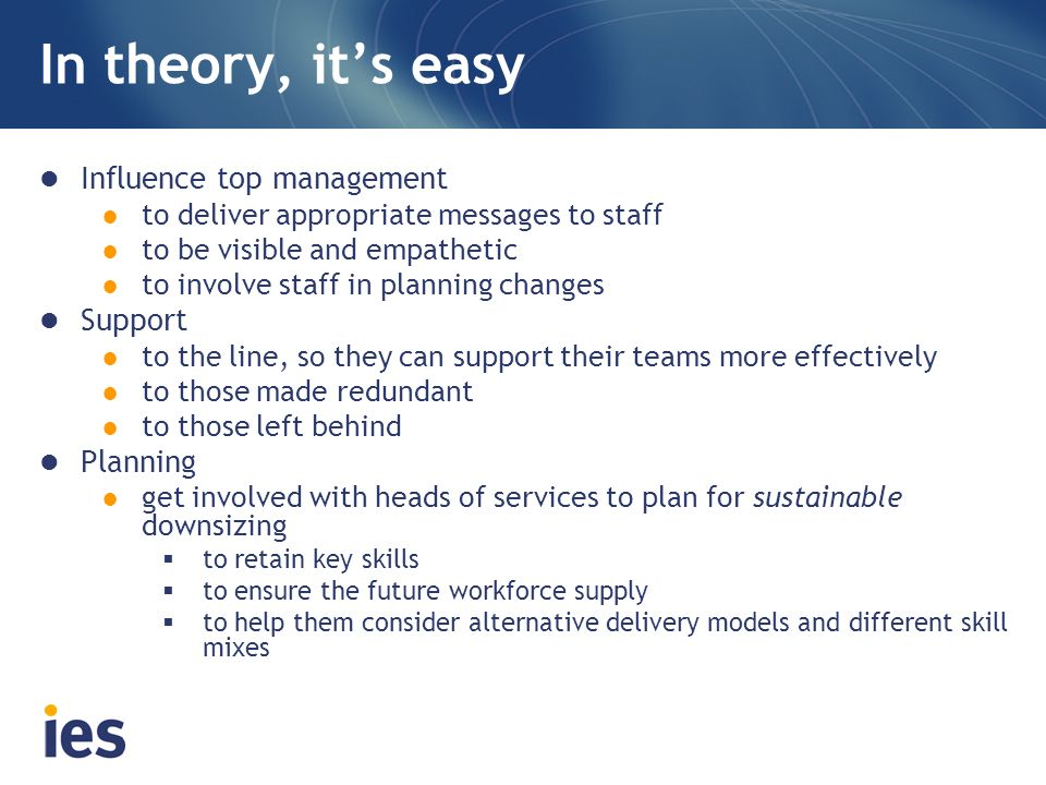 In theory, its easy Influence top management to deliver appropriate messages to staff to be visible and empathetic to involve staff in planning changes Support to the line, so they can support their teams more effectively to those made redundant to those left behind Planning get involved with heads of services to plan for sustainable downsizing to retain key skills to ensure the future workforce supply to help them consider alternative delivery models and different skill mixes
