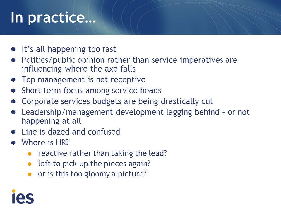 In practice… Its all happening too fast Politics/public opinion rather than service imperatives are influencing where the axe falls Top management is not receptive Short term focus among service heads Corporate services budgets are being drastically cut Leadership/management development lagging behind – or not happening at all Line is dazed and confused Where is HR.