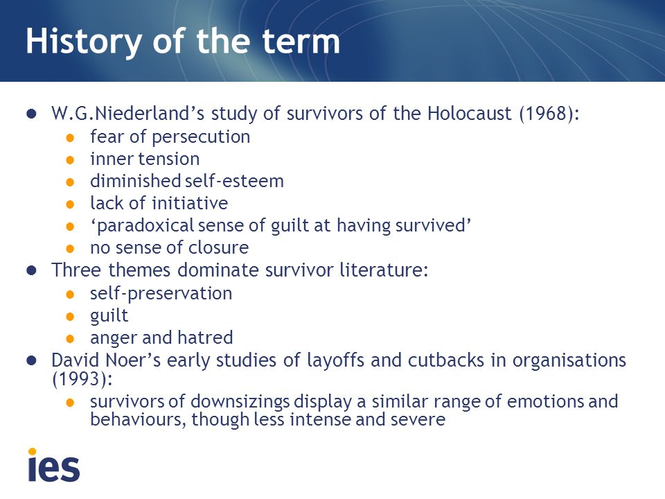 History of the term W.G.Niederlands study of survivors of the Holocaust (1968): fear of persecution inner tension diminished self-esteem lack of initiative paradoxical sense of guilt at having survived no sense of closure Three themes dominate survivor literature: self-preservation guilt anger and hatred David Noers early studies of layoffs and cutbacks in organisations (1993): survivors of downsizings display a similar range of emotions and behaviours, though less intense and severe