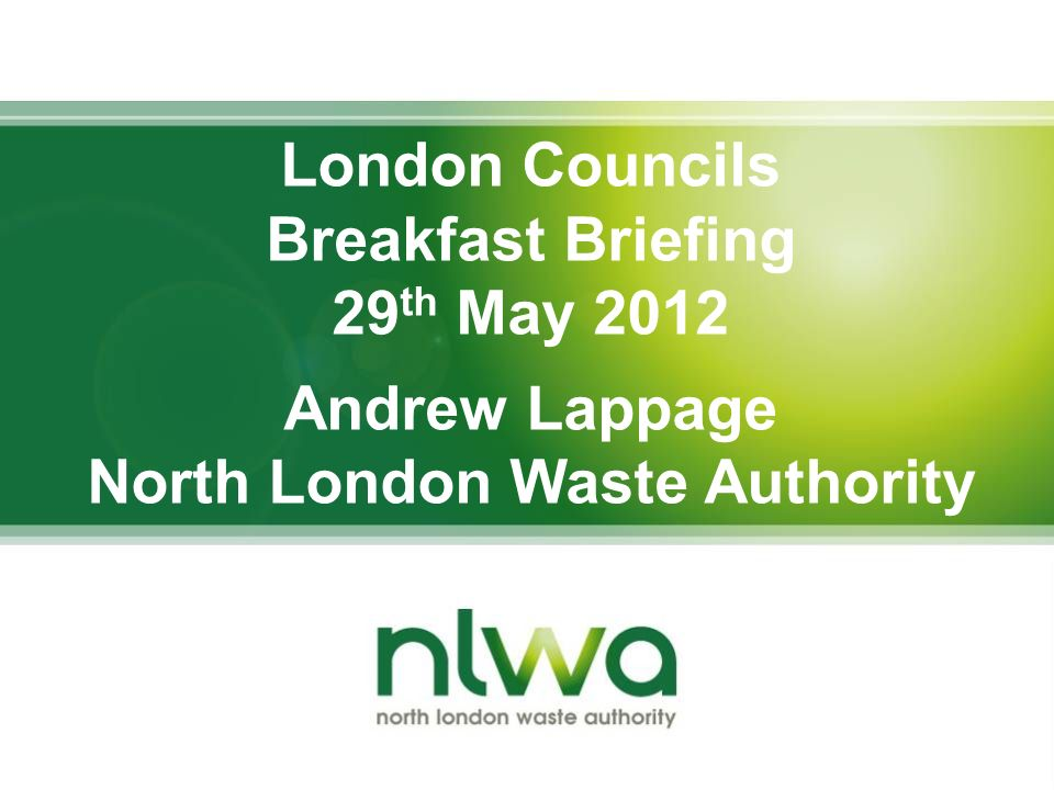 London Councils Breakfast Briefing 29 th May 2012 Andrew Lappage North London Waste Authority