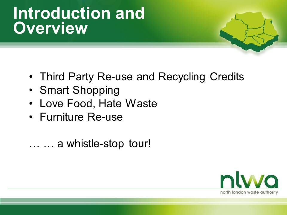 Introduction and Overview Third Party Re-use and Recycling Credits Smart Shopping Love Food, Hate Waste Furniture Re-use … … a whistle-stop tour!