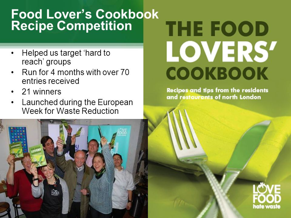 Food Lovers Cookbook Recipe Competition Helped us target hard to reach groups Run for 4 months with over 70 entries received 21 winners Launched during the European Week for Waste Reduction