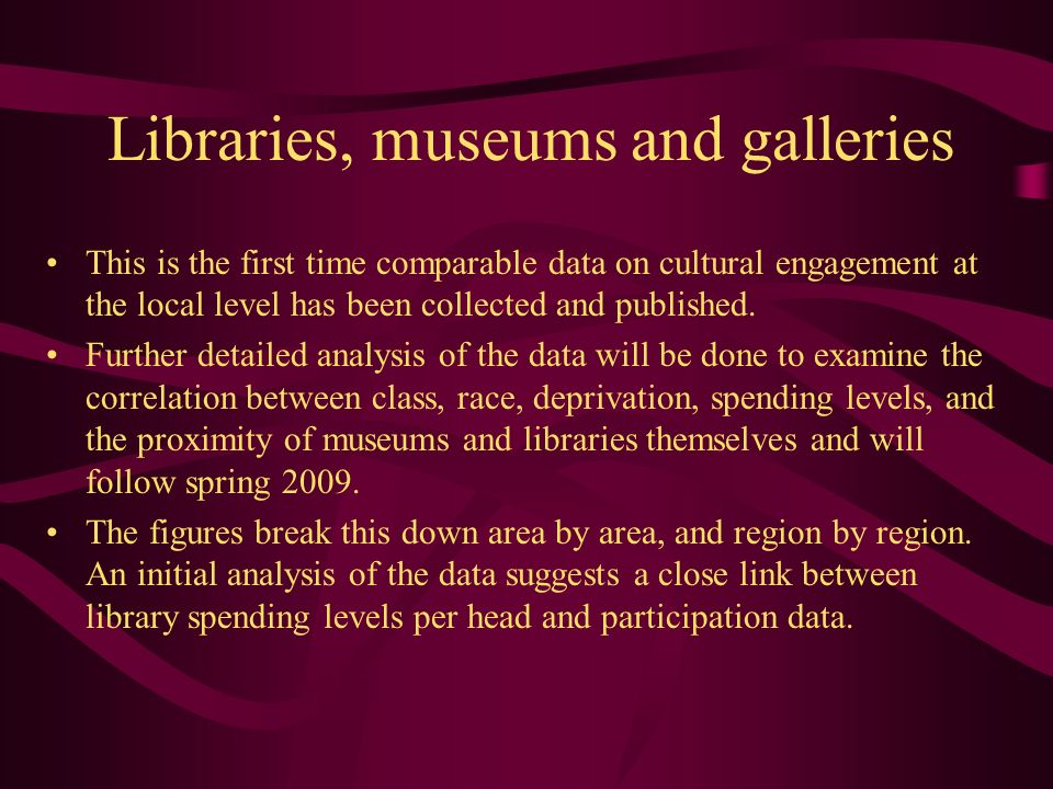 Libraries, museums and galleries This is the first time comparable data on cultural engagement at the local level has been collected and published. Fu