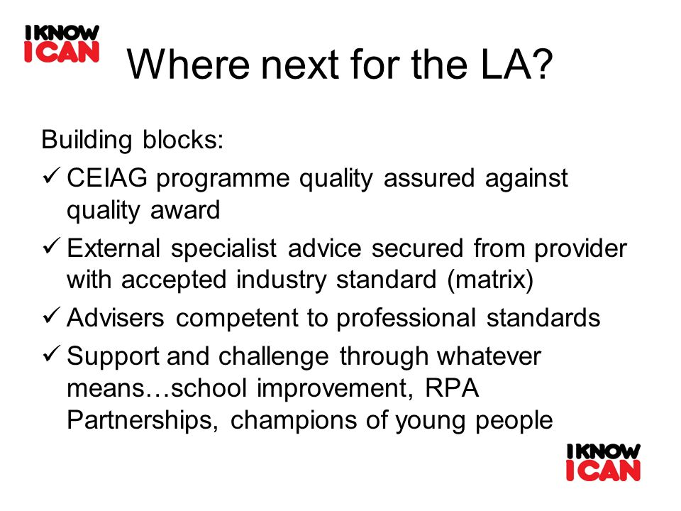 Where next for the LA? Building blocks: CEIAG programme quality assured against quality award External specialist advice secured from provider with ac