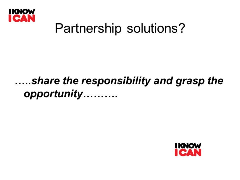 Partnership solutions? …..share the responsibility and grasp the opportunity……….