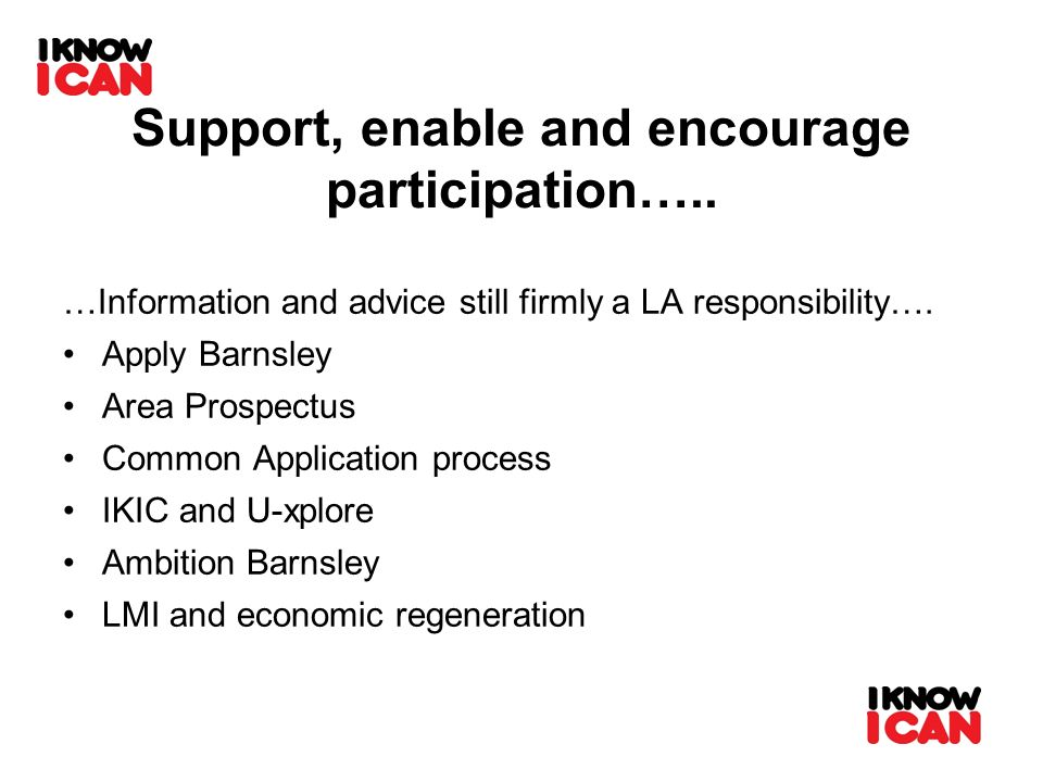 Support, enable and encourage participation….. …Information and advice still firmly a LA responsibility…. Apply Barnsley Area Prospectus Common Applic