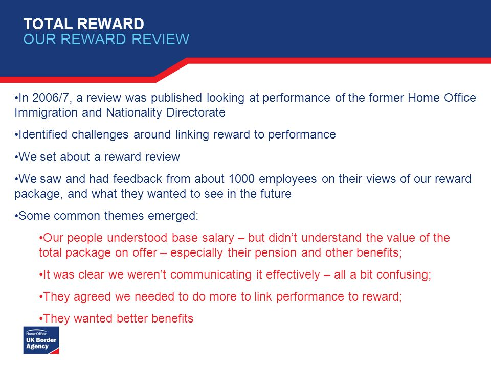 TOTAL REWARD OUR REWARD REVIEW In 2006/7, a review was published looking at performance of the former Home Office Immigration and Nationality Director