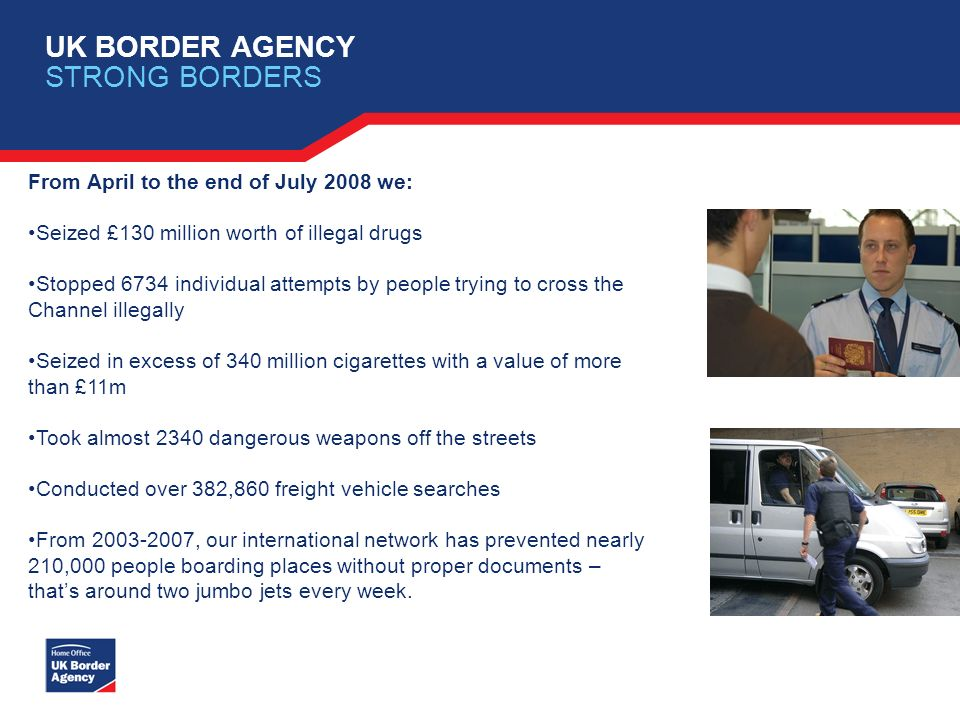 UK BORDER AGENCY STRONG BORDERS From April to the end of July 2008 we: Seized £130 million worth of illegal drugs Stopped 6734 individual attempts by