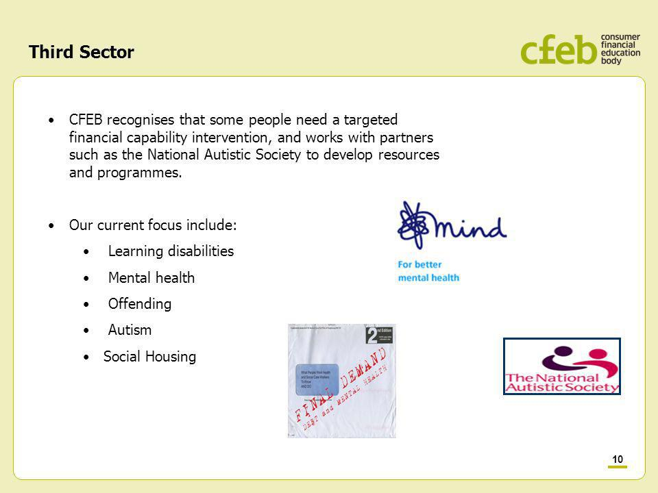 10 Third Sector CFEB recognises that some people need a targeted financial capability intervention, and works with partners such as the National Autistic Society to develop resources and programmes.