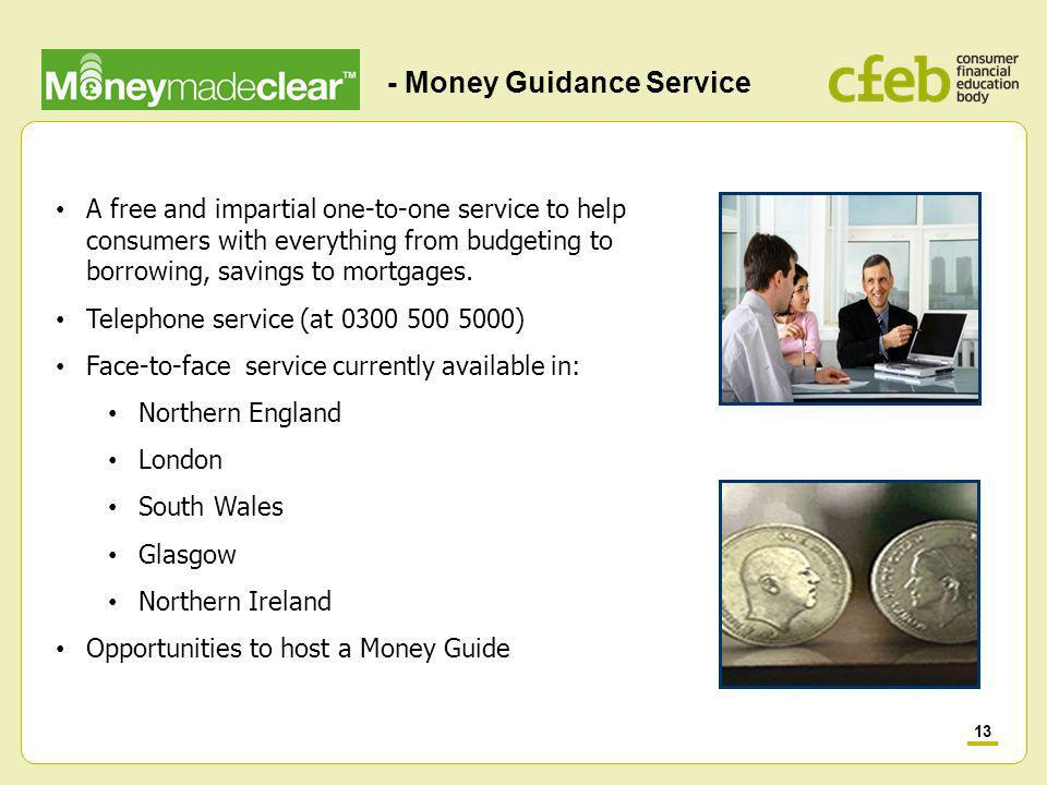 13 - Money Guidance Service A free and impartial one-to-one service to help consumers with everything from budgeting to borrowing, savings to mortgages.