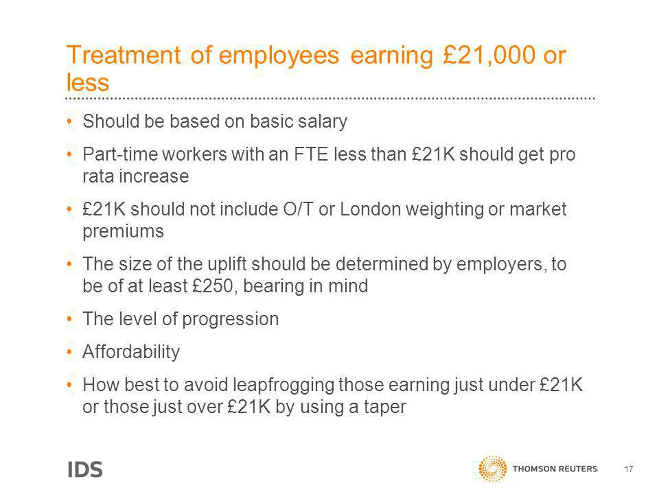 Treatment of employees earning £21,000 or less Should be based on basic salary Part-time workers with an FTE less than £21K should get pro rata increase £21K should not include O/T or London weighting or market premiums The size of the uplift should be determined by employers, to be of at least £250, bearing in mind The level of progression Affordability How best to avoid leapfrogging those earning just under £21K or those just over £21K by using a taper 17