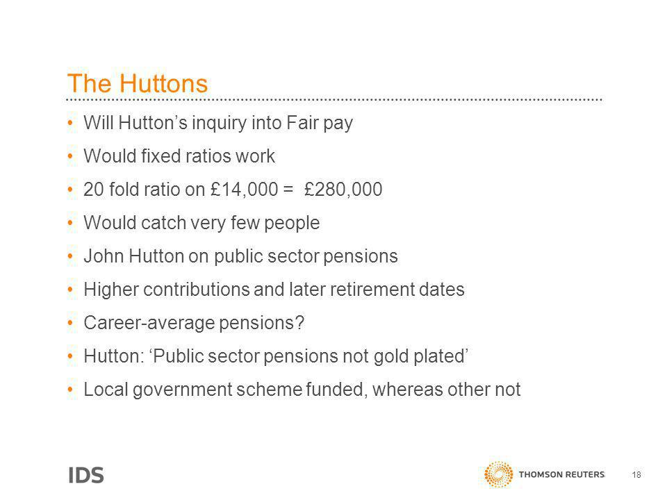 The Huttons Will Huttons inquiry into Fair pay Would fixed ratios work 20 fold ratio on £14,000 = £280,000 Would catch very few people John Hutton on public sector pensions Higher contributions and later retirement dates Career-average pensions.