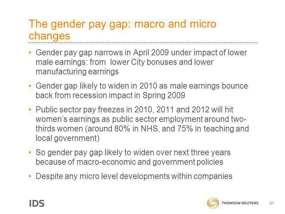 The gender pay gap: macro and micro changes Gender pay gap narrows in April 2009 under impact of lower male earnings: from lower City bonuses and lower manufacturing earnings Gender gap likely to widen in 2010 as male earnings bounce back from recession impact in Spring 2009 Public sector pay freezes in 2010, 2011 and 2012 will hit womens earnings as public sector employment around two- thirds women (around 80% in NHS, and 75% in teaching and local government) So gender pay gap likely to widen over next three years because of macro-economic and government policies Despite any micro level developments within companies 21