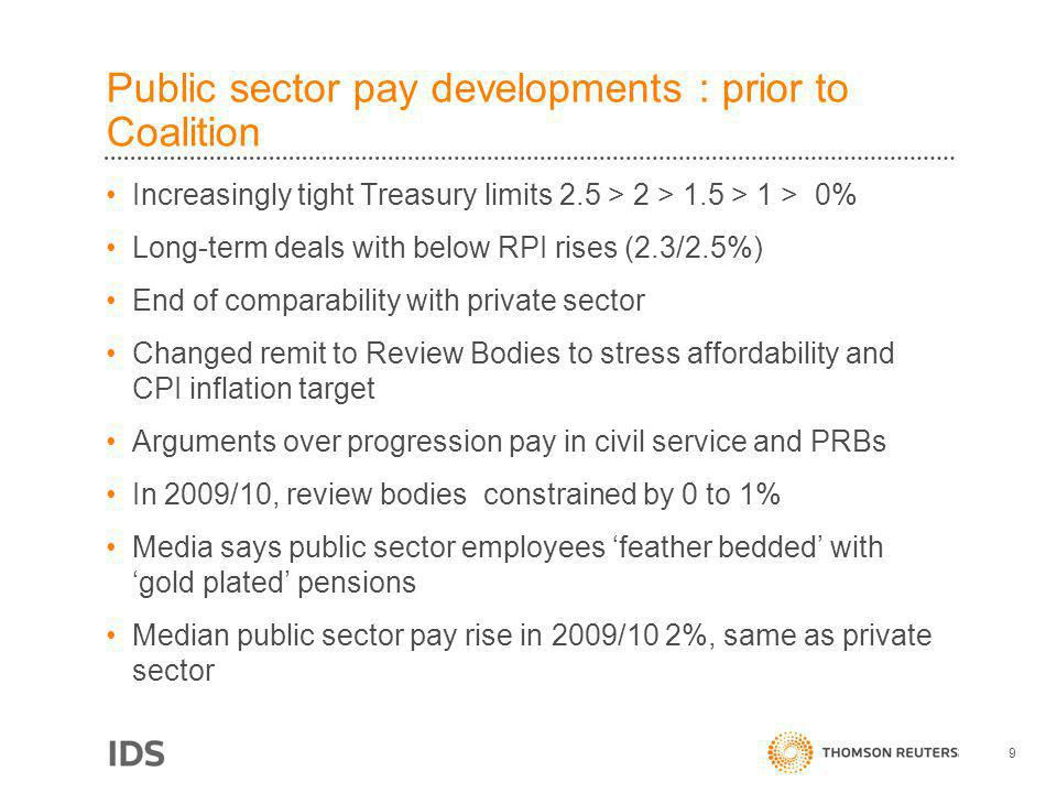 Public sector pay developments : prior to Coalition Increasingly tight Treasury limits 2.5 > 2 > 1.5 > 1 > 0% Long-term deals with below RPI rises (2.3/2.5%) End of comparability with private sector Changed remit to Review Bodies to stress affordability and CPI inflation target Arguments over progression pay in civil service and PRBs In 2009/10, review bodies constrained by 0 to 1% Media says public sector employees feather bedded with gold plated pensions Median public sector pay rise in 2009/10 2%, same as private sector 9