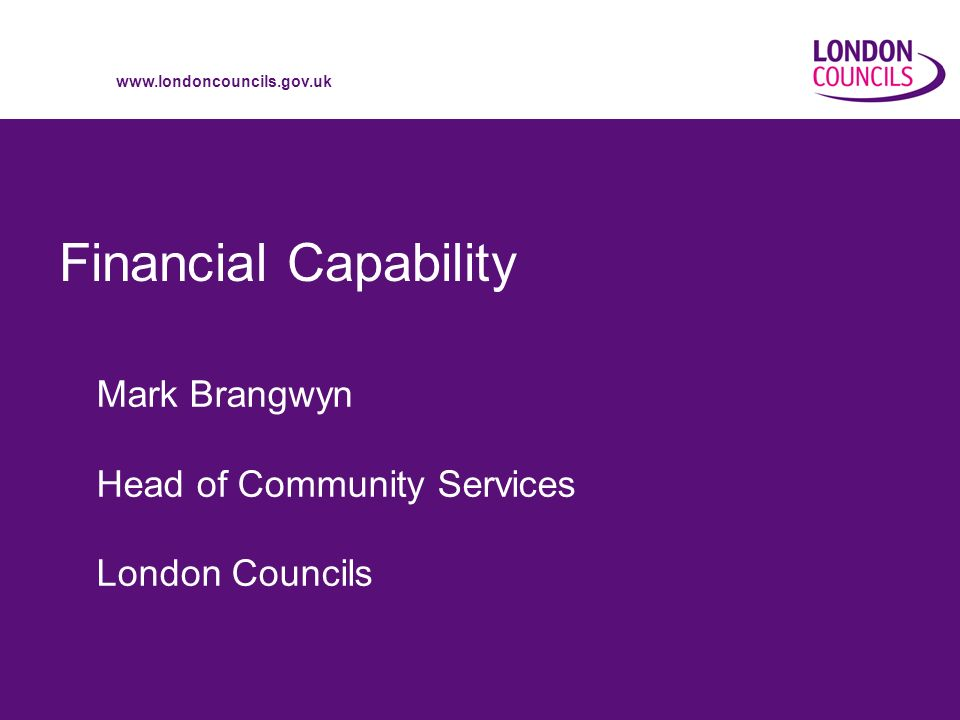 www.londoncouncils.gov.uk 2 FINANCIAL CAPABILITY Better Financial Capability enables people to: 1.Keep track of their money 2.Make ends meet 3.Plan for the future Better Financial Capability is essential to effective Financial Inclusion It enables people to choose financial products that meet their needs and to use them with skill and confidence