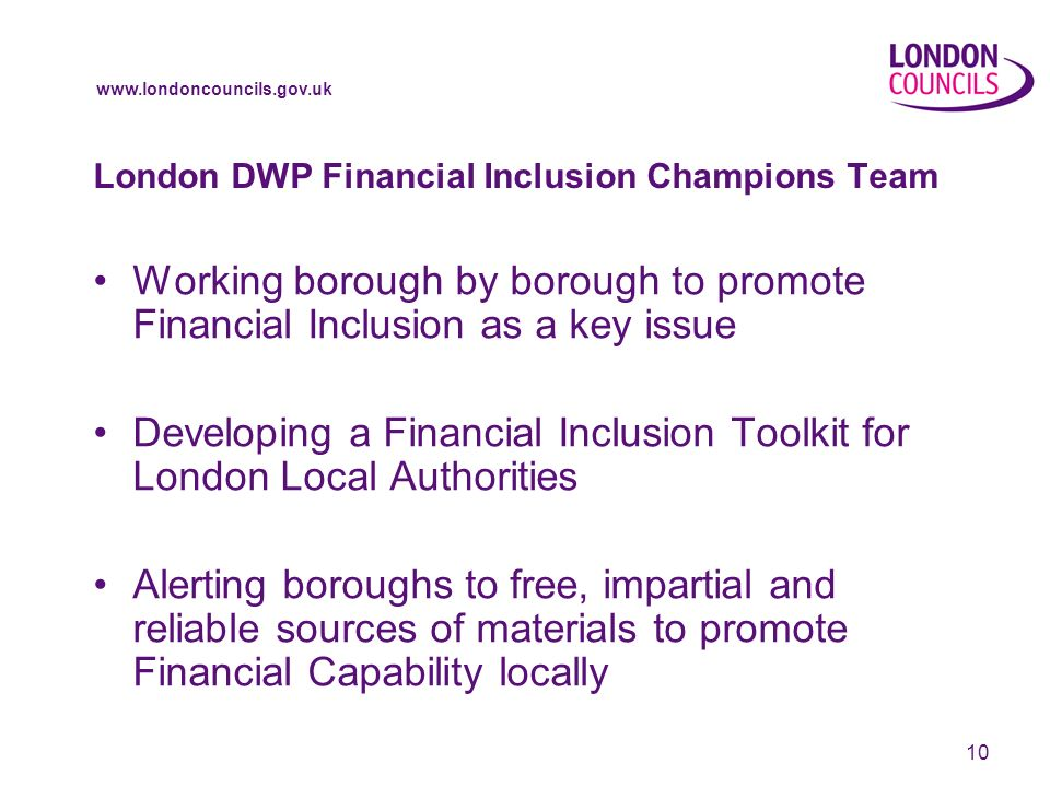 10 London DWP Financial Inclusion Champions Team Working borough by borough to promote Financial Inclusion as a key issue Developing a Financial Inclusion Toolkit for London Local Authorities Alerting boroughs to free, impartial and reliable sources of materials to promote Financial Capability locally