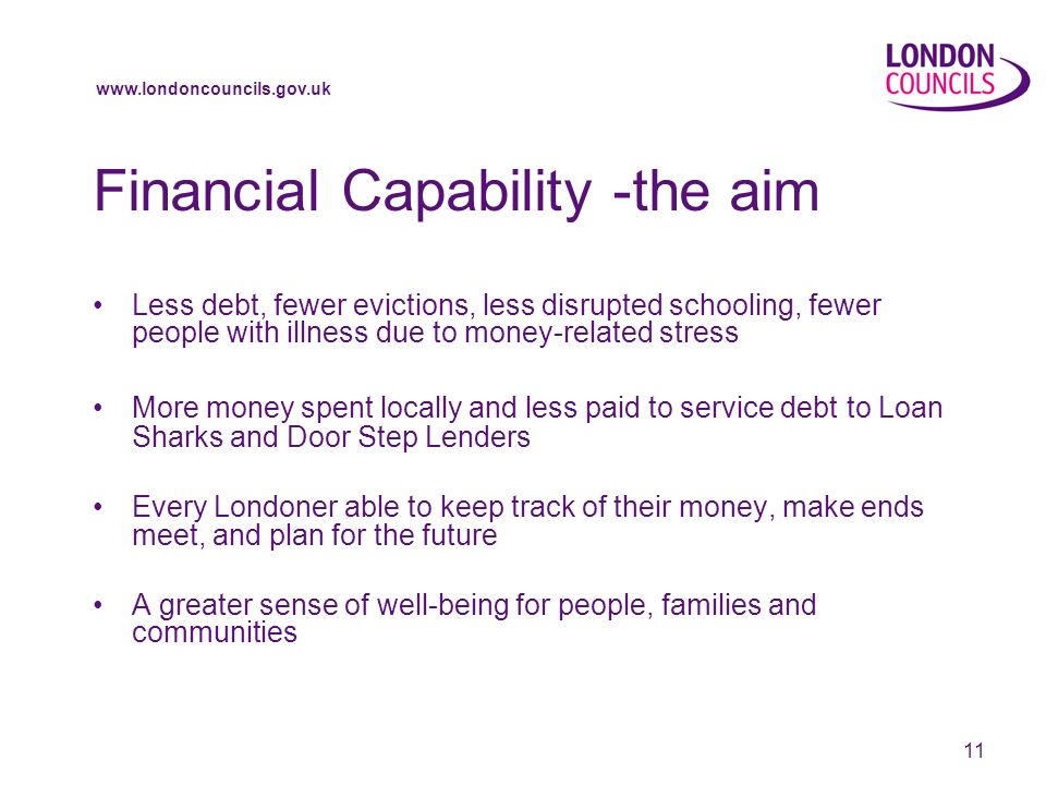 11 Financial Capability -the aim Less debt, fewer evictions, less disrupted schooling, fewer people with illness due to money-related stress More money spent locally and less paid to service debt to Loan Sharks and Door Step Lenders Every Londoner able to keep track of their money, make ends meet, and plan for the future A greater sense of well-being for people, families and communities