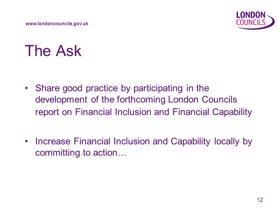 12 The Ask Share good practice by participating in the development of the forthcoming London Councils report on Financial Inclusion and Financial Capability Increase Financial Inclusion and Capability locally by committing to action…