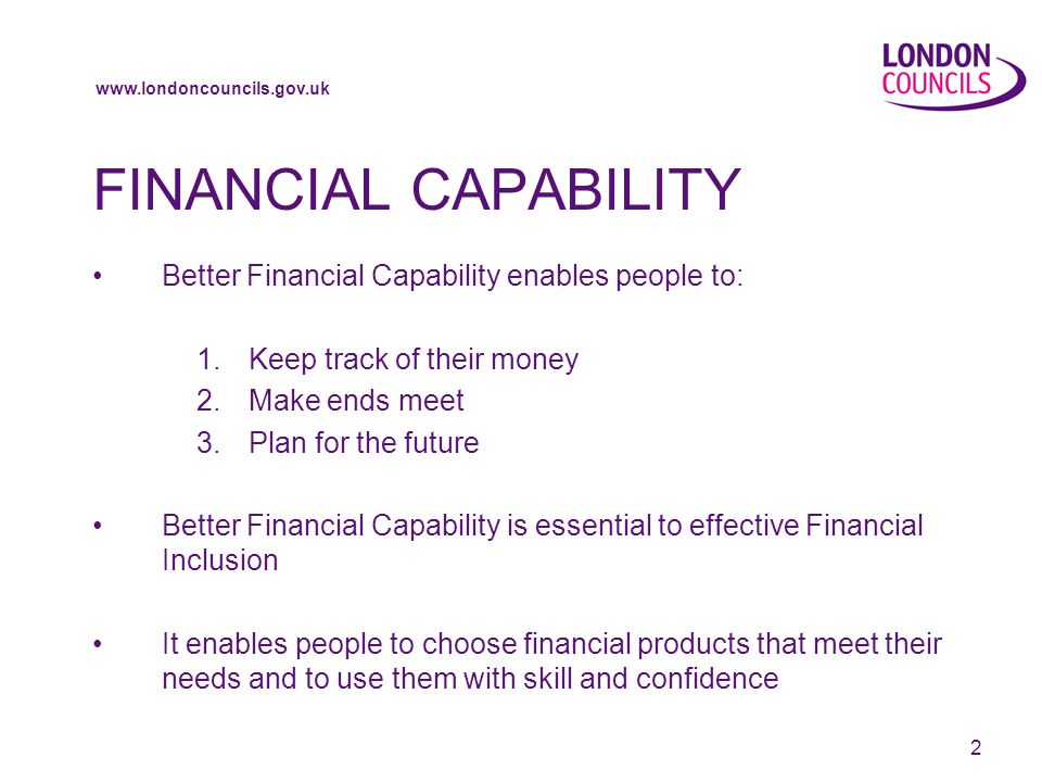www.londoncouncils.gov.uk 3 London Councils and Financial Capability London Councils Financial Inclusion Programme Manager Su Holmes Part of the DWP Financial Inclusion Team for London led by Yasin Ahmed of Toynbee Hall