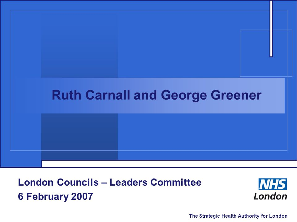 The Strategic Health Authority for London London Councils – Leaders Committee 6 February 2007 Ruth Carnall and George Greener