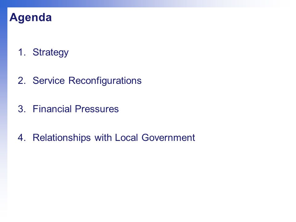 Agenda 1.Strategy 2.Service Reconfigurations 3.Financial Pressures 4.Relationships with Local Government