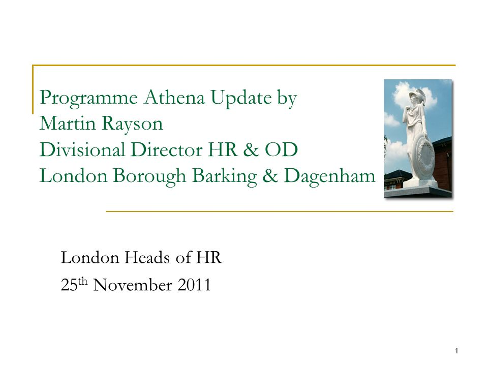 1 Programme Athena Update by Martin Rayson Divisional Director HR & OD London Borough Barking & Dagenham London Heads of HR 25 th November 2011 1
