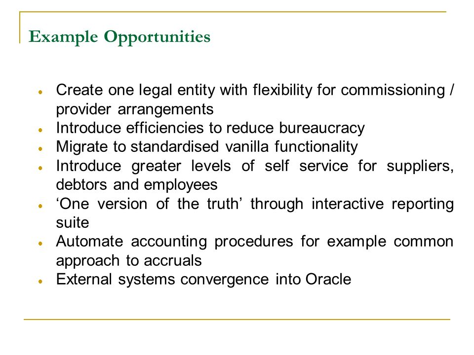 Example Opportunities Create one legal entity with flexibility for commissioning / provider arrangements Introduce efficiencies to reduce bureaucracy Migrate to standardised vanilla functionality Introduce greater levels of self service for suppliers, debtors and employees One version of the truth through interactive reporting suite Automate accounting procedures for example common approach to accruals External systems convergence into Oracle Drawn from partner boroughs
