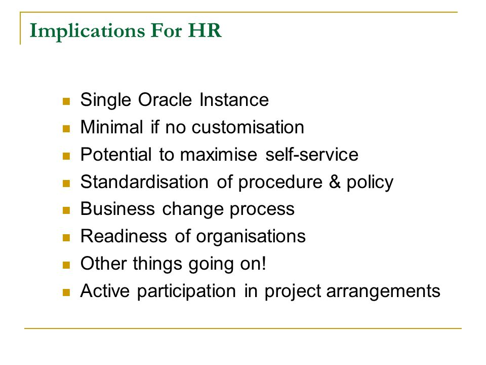 Implications For HR Single Oracle Instance Minimal if no customisation Potential to maximise self-service Standardisation of procedure & policy Business change process Readiness of organisations Other things going on.