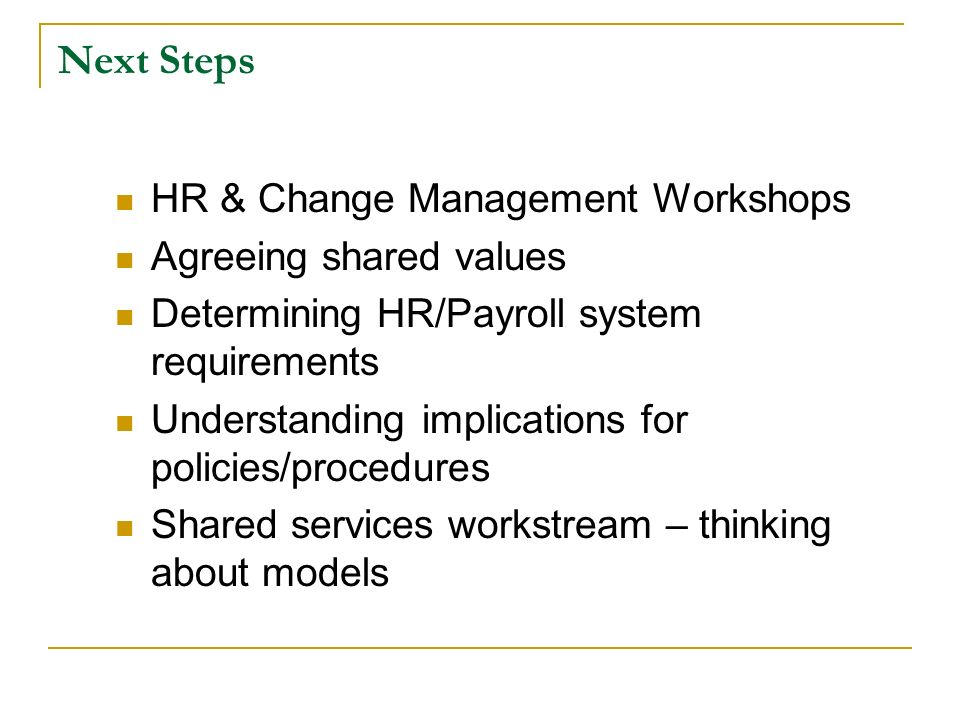 Next Steps HR & Change Management Workshops Agreeing shared values Determining HR/Payroll system requirements Understanding implications for policies/procedures Shared services workstream – thinking about models