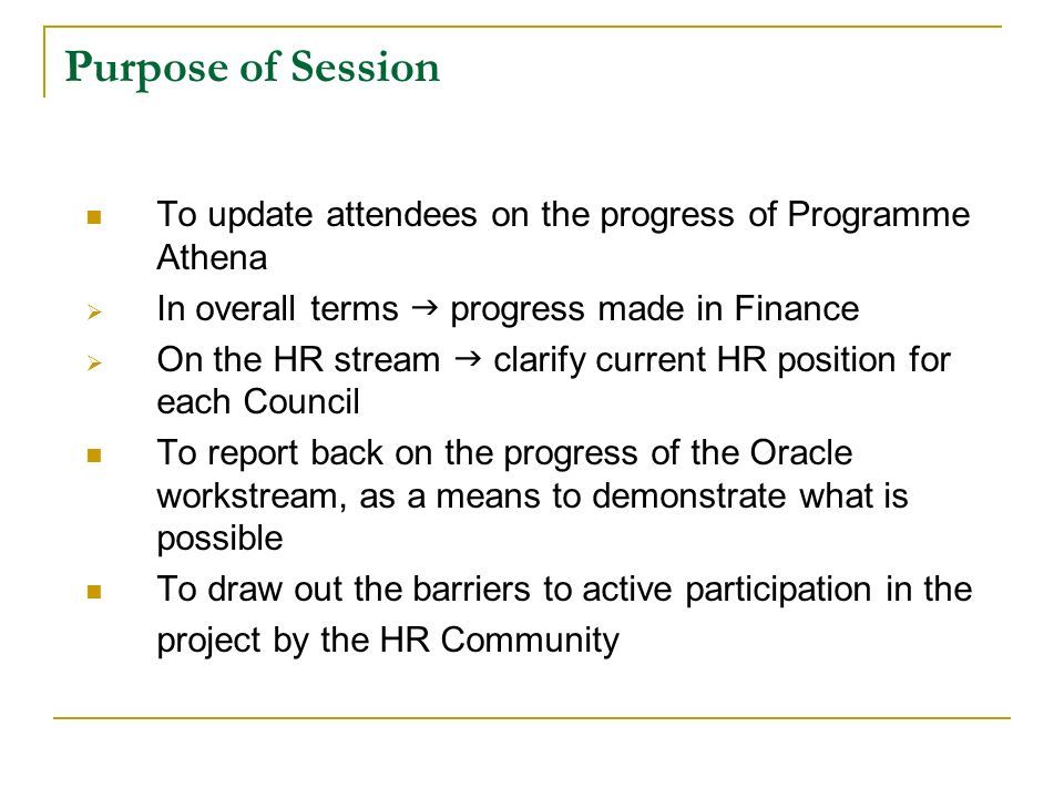 Purpose of Session To update attendees on the progress of Programme Athena In overall terms progress made in Finance On the HR stream clarify current HR position for each Council To report back on the progress of the Oracle workstream, as a means to demonstrate what is possible To draw out the barriers to active participation in the project by the HR Community