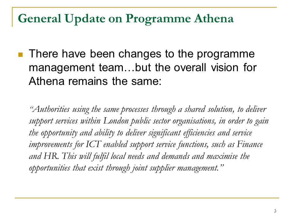 General Update on Programme Athena There have been changes to the programme management team…but the overall vision for Athena remains the same: Authorities using the same processes through a shared solution, to deliver support services within London public sector organisations, in order to gain the opportunity and ability to deliver significant efficiencies and service improvements for ICT enabled support service functions, such as Finance and HR.
