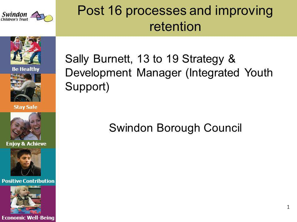 Be Healthy Stay Safe Enjoy & Achieve Positive Contribution Economic Well-Being Post 16 processes and improving retention 1 Sally Burnett, 13 to 19 Strategy & Development Manager (Integrated Youth Support) Swindon Borough Council