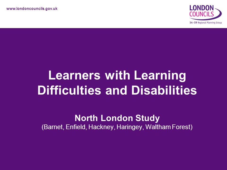 www.londoncouncils.gov.uk Learners with Learning Difficulties and Disabilities North London Study (Barnet, Enfield, Hackney, Haringey, Waltham Forest)