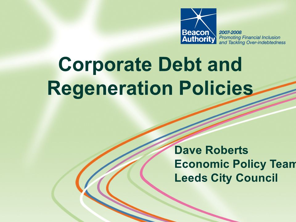 Dave Roberts Economic Policy Team Leeds City Council Corporate Debt and Regeneration Policies