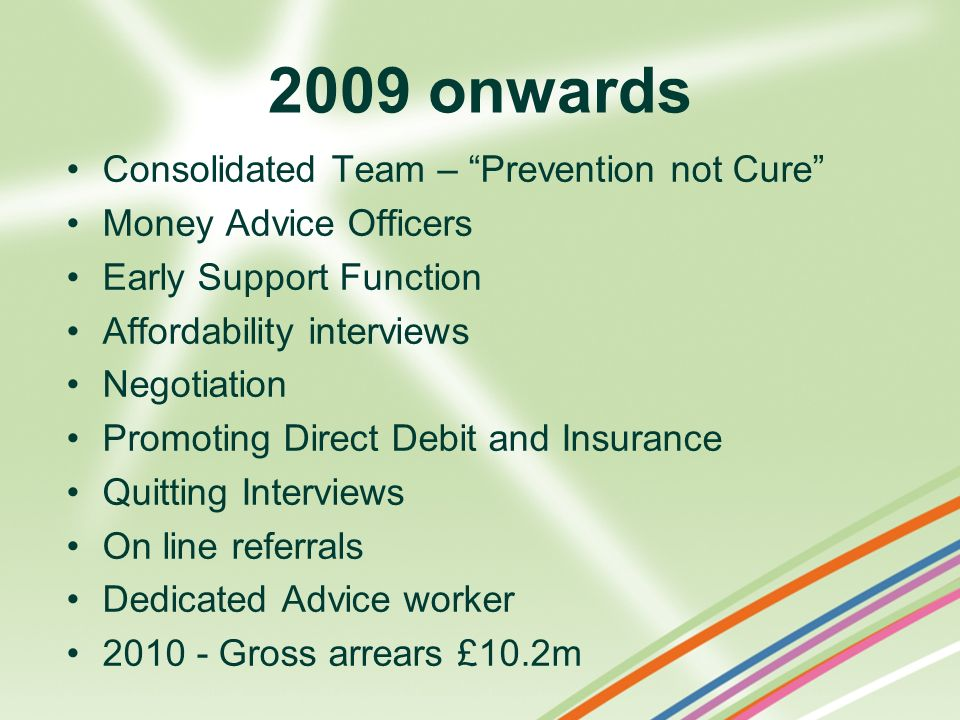 2009 onwards Consolidated Team – Prevention not Cure Money Advice Officers Early Support Function Affordability interviews Negotiation Promoting Direc