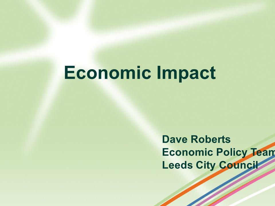 Dave Roberts Economic Policy Team Leeds City Council Economic Impact
