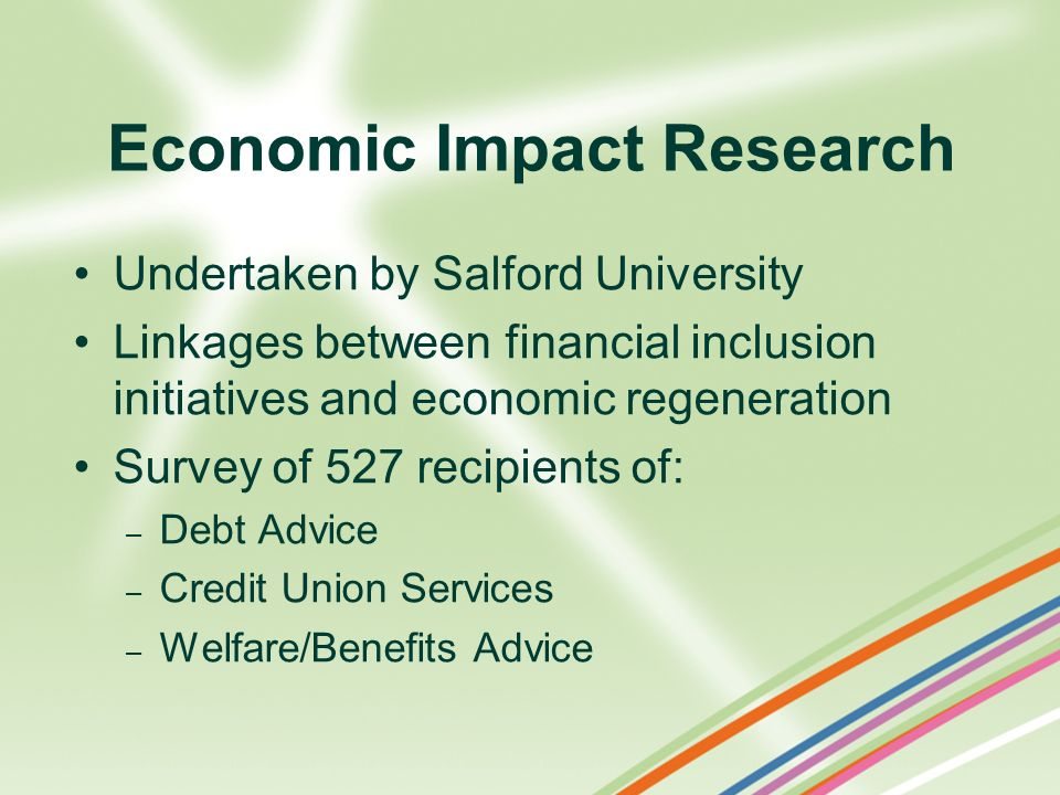 Economic Impact Research Undertaken by Salford University Linkages between financial inclusion initiatives and economic regeneration Survey of 527 rec