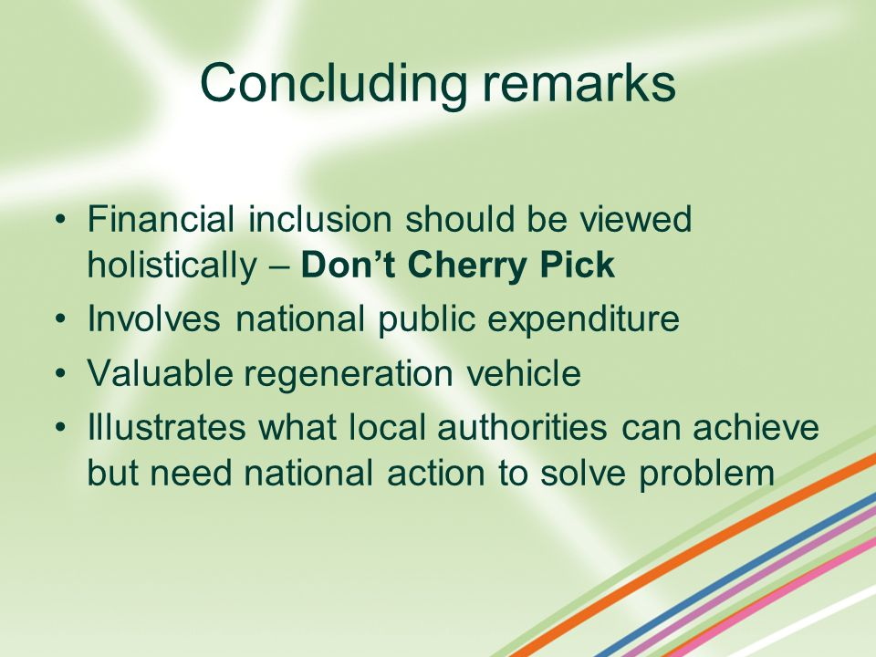 Concluding remarks Financial inclusion should be viewed holistically – Dont Cherry Pick Involves national public expenditure Valuable regeneration veh