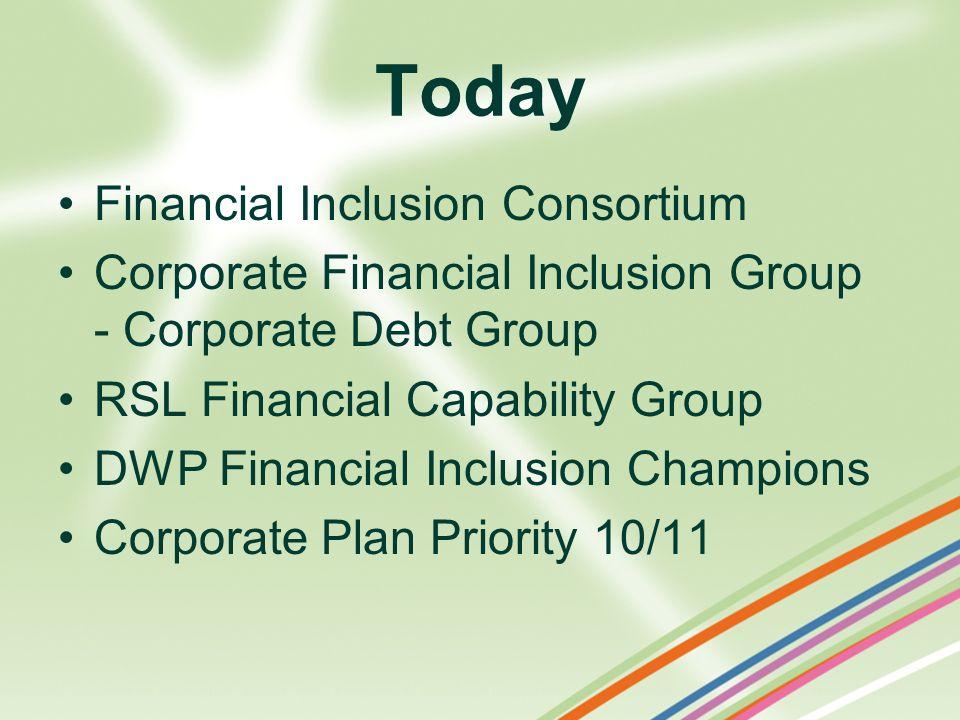 Today Financial Inclusion Consortium Corporate Financial Inclusion Group - Corporate Debt Group RSL Financial Capability Group DWP Financial Inclusion