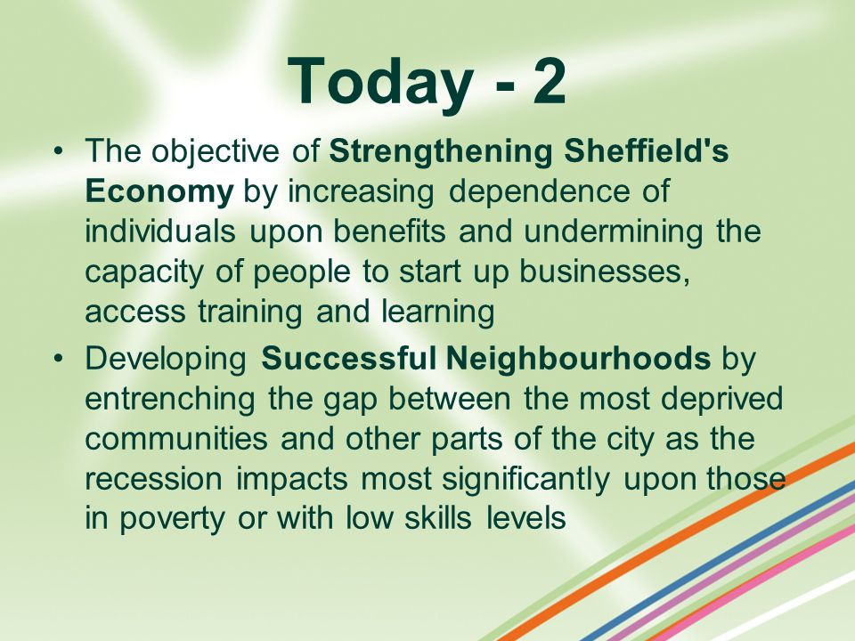 Today - 2 The objective of Strengthening Sheffield's Economy by increasing dependence of individuals upon benefits and undermining the capacity of peo
