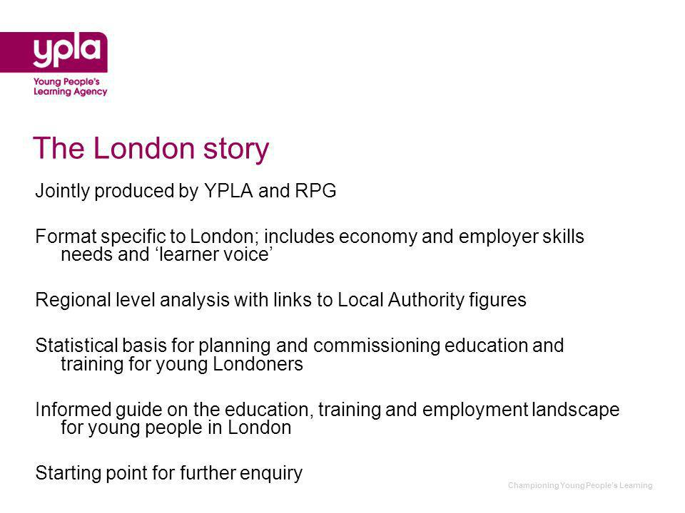 Championing Young Peoples Learning The London story Jointly produced by YPLA and RPG Format specific to London; includes economy and employer skills needs and learner voice Regional level analysis with links to Local Authority figures Statistical basis for planning and commissioning education and training for young Londoners Informed guide on the education, training and employment landscape for young people in London Starting point for further enquiry